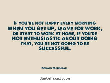 Donald M. Kendall poster quotes - If you're not happy every morning when you get up, leave for work,.. - Success quotes