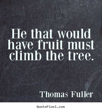 He that would have fruit must climb the tree. Thomas Fuller great success quotes