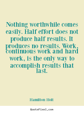 Create graphic picture quote about success - Nothing worthwhile comes easily. half effort does not produce half..