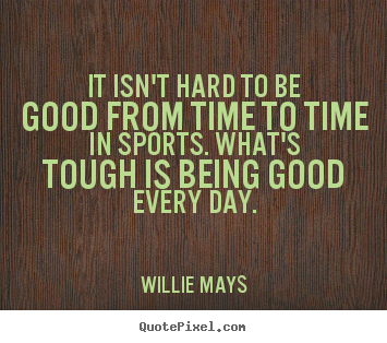Willie Mays picture quotes - It isn't hard to be good from time to time in sports. what's.. - Success quotes