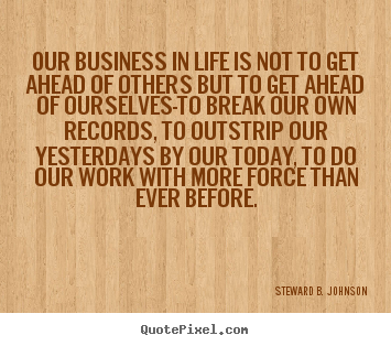 Design picture quotes about success - Our business in life is not to get ahead of others but..