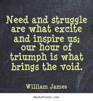 William James picture quotes - Need and struggle are what excite and inspire us; our hour.. - Success sayings