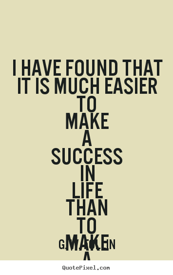 Quote about success - I have found that it is much easier to make a success in life than..