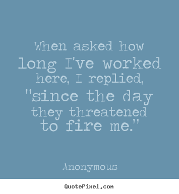 "Anonymous poster quotes - When asked how long i've worked here, i replied, ""since the day.. - Success quotes"