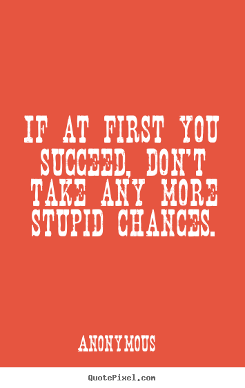 Success quotes - If at first you succeed, don't take any more stupid chances.