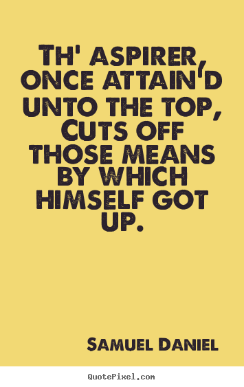 Quote about success - Th' aspirer, once attain'd unto the top, cuts off those means by which..