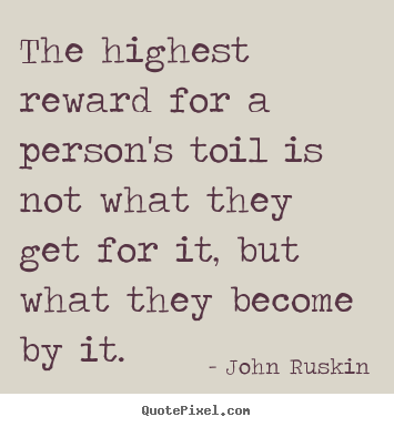 The highest reward for a person's toil is not what they.. John Ruskin greatest success quotes