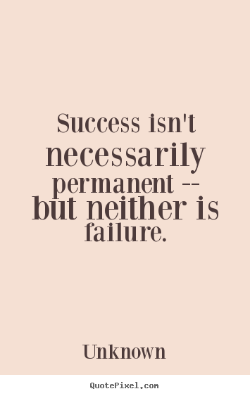 Create image quote about success - Success isn't necessarily permanent -- but neither..