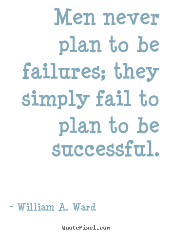 Men never plan to be failures; they simply.. William A. Ward top success quote