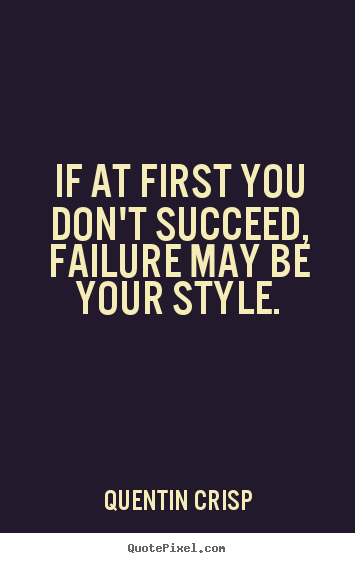 Success quote - If at first you don't succeed, failure may be your style.
