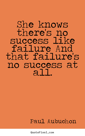 Quotes about success - She knows there's no success like failure and that failure's..