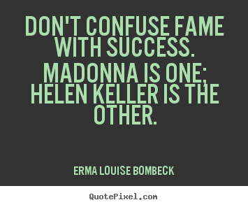 Quote about success - Don't confuse fame with success. madonna is one; helen keller is the other.