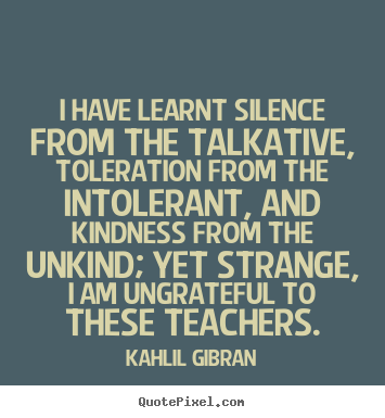 Quotes about success - I have learnt silence from the talkative, toleration..