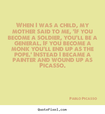 Pablo Picasso picture quotes - When i was a child, my mother said to me, 'if you become.. - Success quote