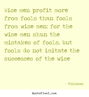 Wise men profit more from fools than fools from wise.. Unknown famous success quotes