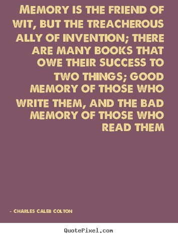 Charles Caleb Colton photo quotes - Memory is the friend of wit, but the treacherous ally.. - Success quotes