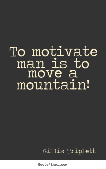 Quotes about success - To motivate man is to move a mountain!