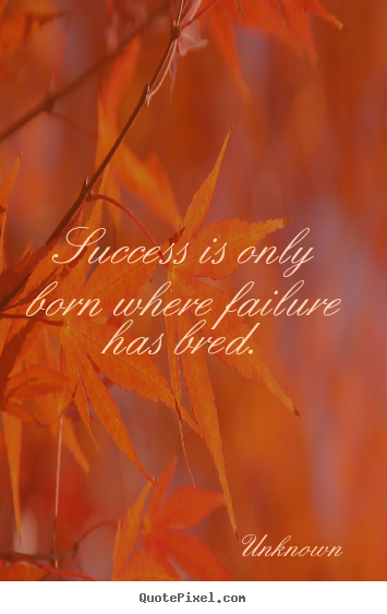 Success quotes - Success is only born where failure has bred.