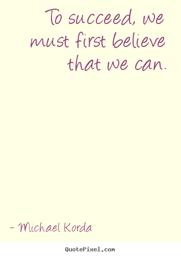 To succeed, we must first believe that we can. Michael Korda top success quote