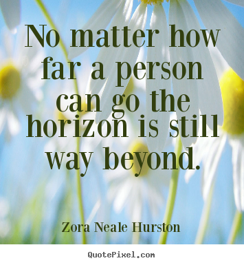 Quotes about success - No matter how far a person can go the horizon is still way beyond.