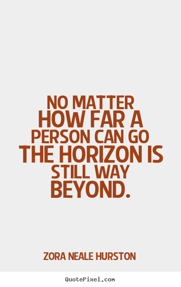 No matter how far a person can go the horizon is still way beyond. Zora Neale Hurston popular success sayings