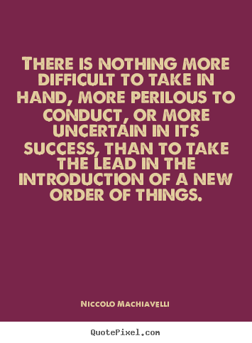 There is nothing more difficult to take in hand, more.. Niccolo Machiavelli  success quote