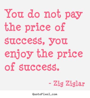 Create picture quotes about success - You do not pay the price of success, you enjoy the..