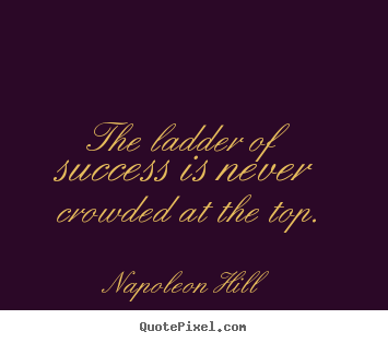Napoleon Hill image quotes - The ladder of success is never crowded at the top. - Success quotes
