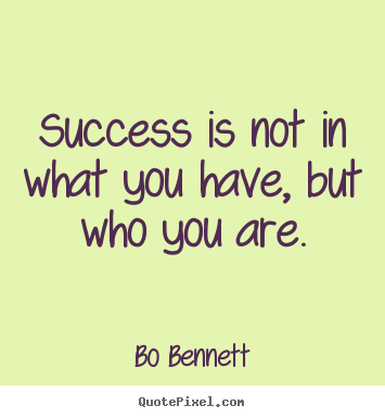 Success is not in what you have, but who.. Bo Bennett good success quotes