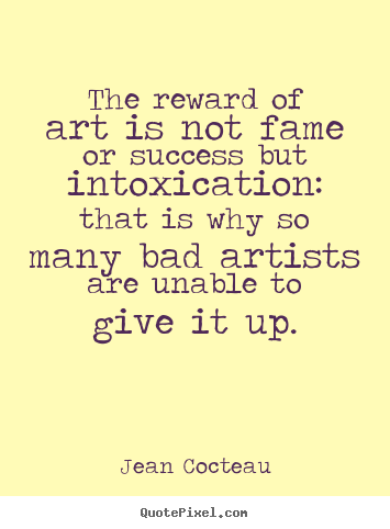 Success sayings - The reward of art is not fame or success but intoxication:..
