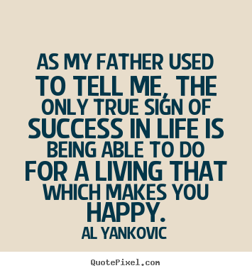 Success sayings - As my father used to tell me, the only true sign..