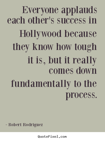 Everyone applauds each other's success in hollywood because.. Robert Rodriguez famous success quotes
