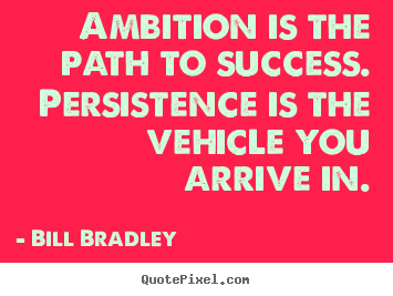 Bill Bradley picture quotes - Ambition is the path to success. persistence.. - Success quote