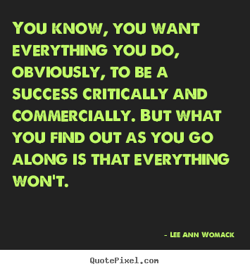 Lee Ann Womack poster quote - You know, you want everything you do, obviously, to be a success critically.. - Success quotes