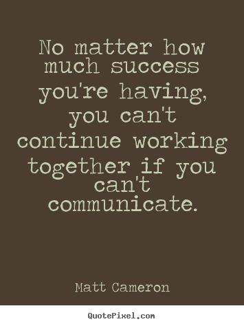 Matt Cameron picture quotes - No matter how much success you're having, you can't continue working.. - Success quote