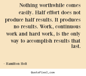 Quote about success - Nothing worthwhile comes easily. half effort does..