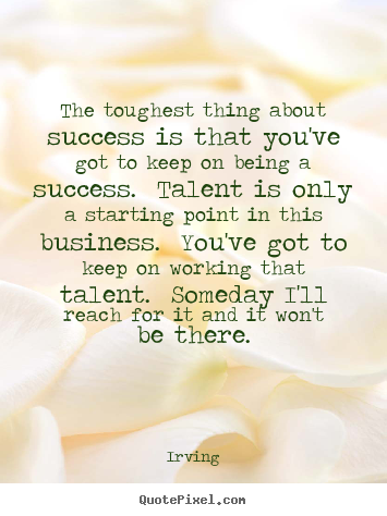 Irving picture quotes - The toughest thing about success is that you've got to.. - Success quotes
