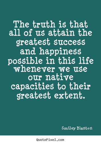 Smiley Blanton picture quotes - The truth is that all of us attain the greatest.. - Success quotes