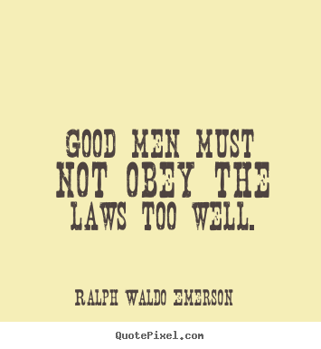 Ralph Waldo Emerson picture quotes - Good men must not obey the laws too well. - Success quote