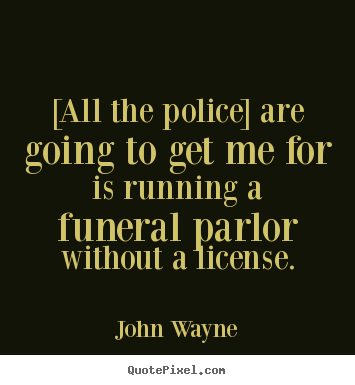 [all the police] are going to get me for is running a.. John Wayne famous success quote