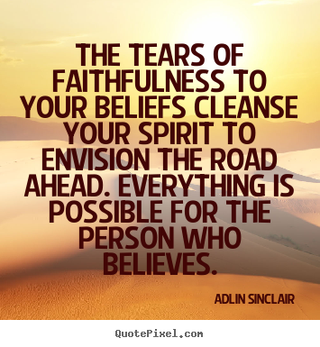 Success quotes - The tears of faithfulness to your beliefs cleanse..