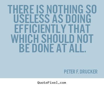 Design picture sayings about success - There is nothing so useless as doing efficiently that which should not..