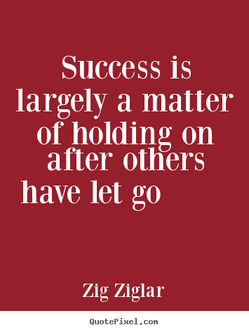 Success quotes - Success is largely a matter of holding on after others have let go