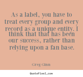 As a label, you have to treat every group and every record.. Greg Ginn top success quote