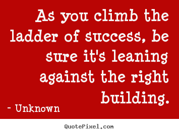 Quotes about success - As you climb the ladder of success, be sure..