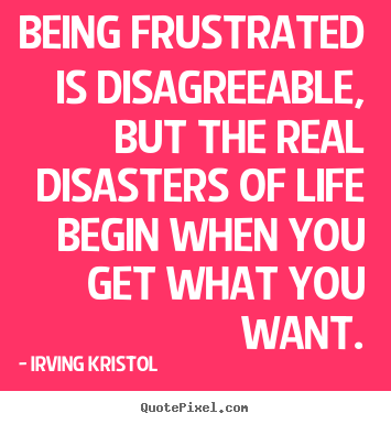 Success quotes - Being frustrated is disagreeable, but the real disasters..