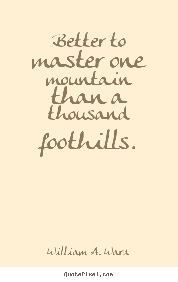 Design your own picture quotes about success - Better to master one mountain than a thousand..
