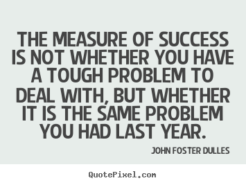 John Foster Dulles picture quote - The measure of success is not whether you have.. - Success quotes