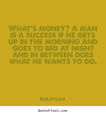 Design custom pictures sayings about success - What's money? a man is a success if he gets up in the morning..