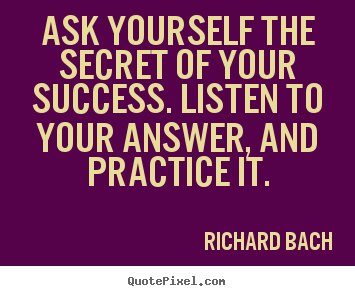 Ask yourself the secret of your success. listen to your answer, and.. Richard Bach famous success quotes